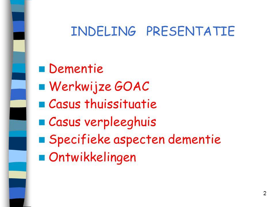 INDELING PRESENTATIE  Dementie  Werkwijze GOAC  Casus thuissituatie  Casus verpleeghuis  Specifieke aspecten dementie  Ontwikkelingen 2