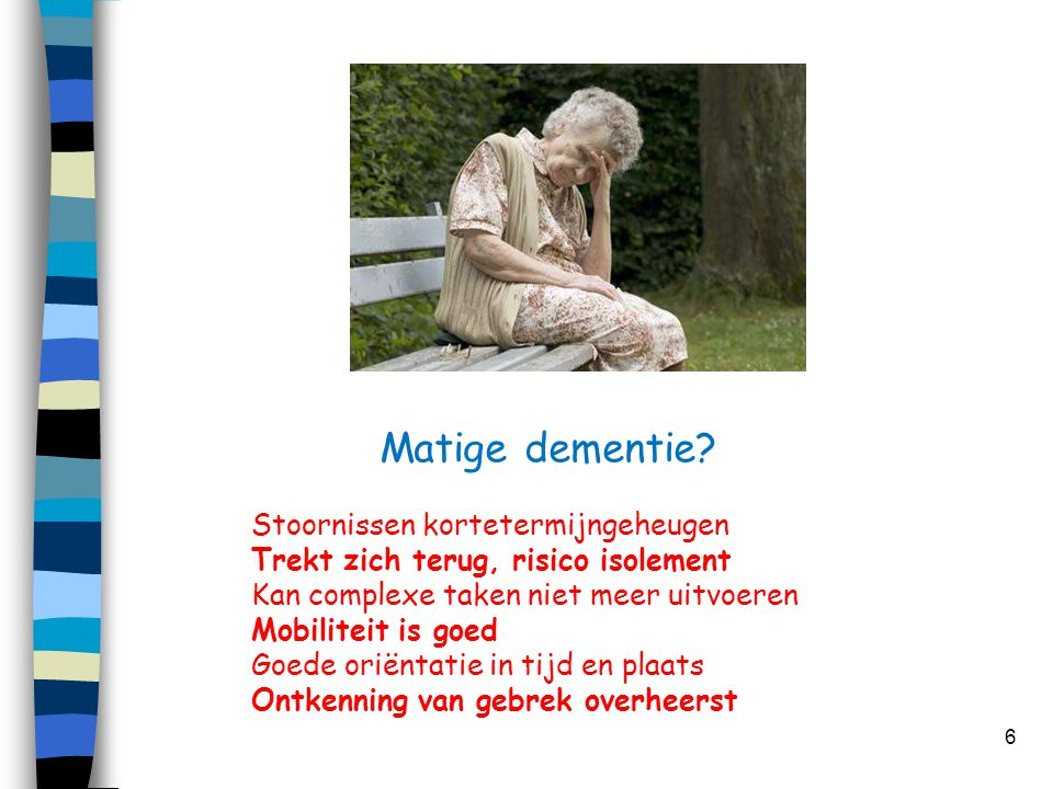 Matige dementie? 6 Stoornissen kortetermijngeheugen Trekt zich terug, risico isolement Kan complexe taken niet meer uitvoeren Mobiliteit is goed Goede