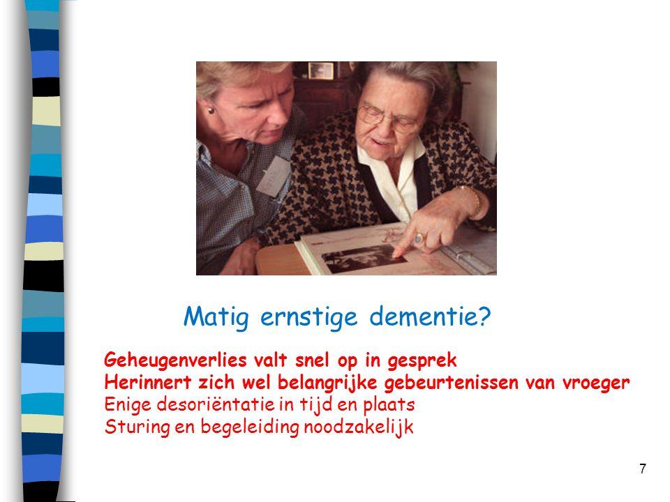 Matig ernstige dementie? 7 Geheugenverlies valt snel op in gesprek Herinnert zich wel belangrijke gebeurtenissen van vroeger Enige desoriëntatie in ti