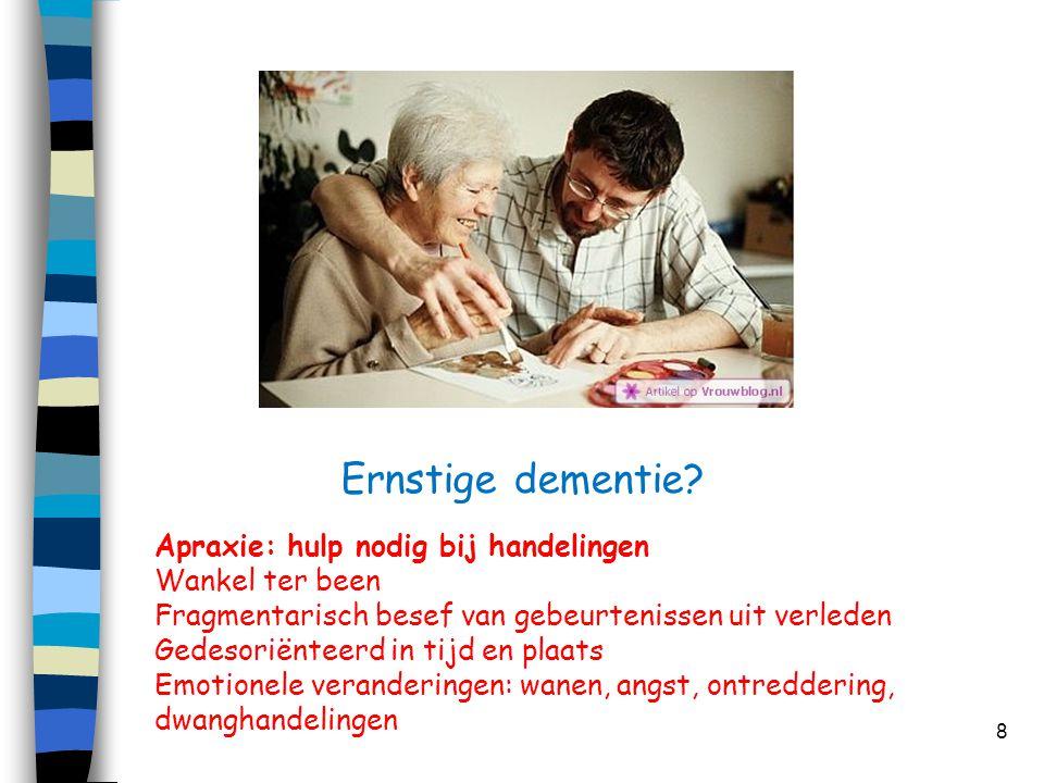 Ernstige dementie? 8 Apraxie: hulp nodig bij handelingen Wankel ter been Fragmentarisch besef van gebeurtenissen uit verleden Gedesoriënteerd in tijd