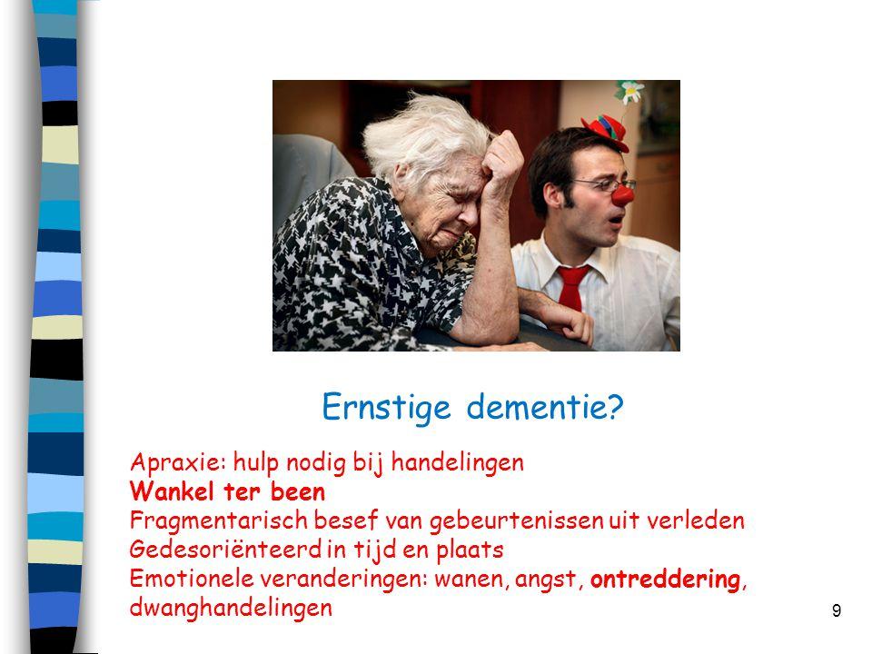Ernstige dementie? 9 Apraxie: hulp nodig bij handelingen Wankel ter been Fragmentarisch besef van gebeurtenissen uit verleden Gedesoriënteerd in tijd