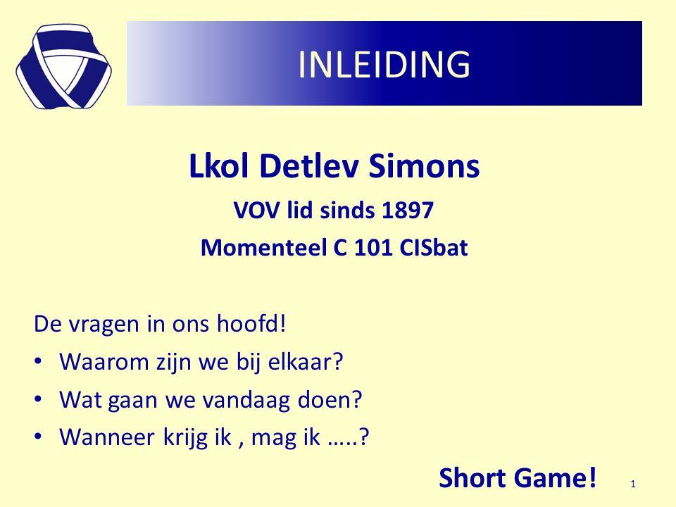 INLEIDING Lkol Detlev Simons VOV lid sinds 1897 Momenteel C 101 CISbat De vragen in ons hoofd! • Waarom zijn we bij elkaar? • Wat gaan we vandaag doen