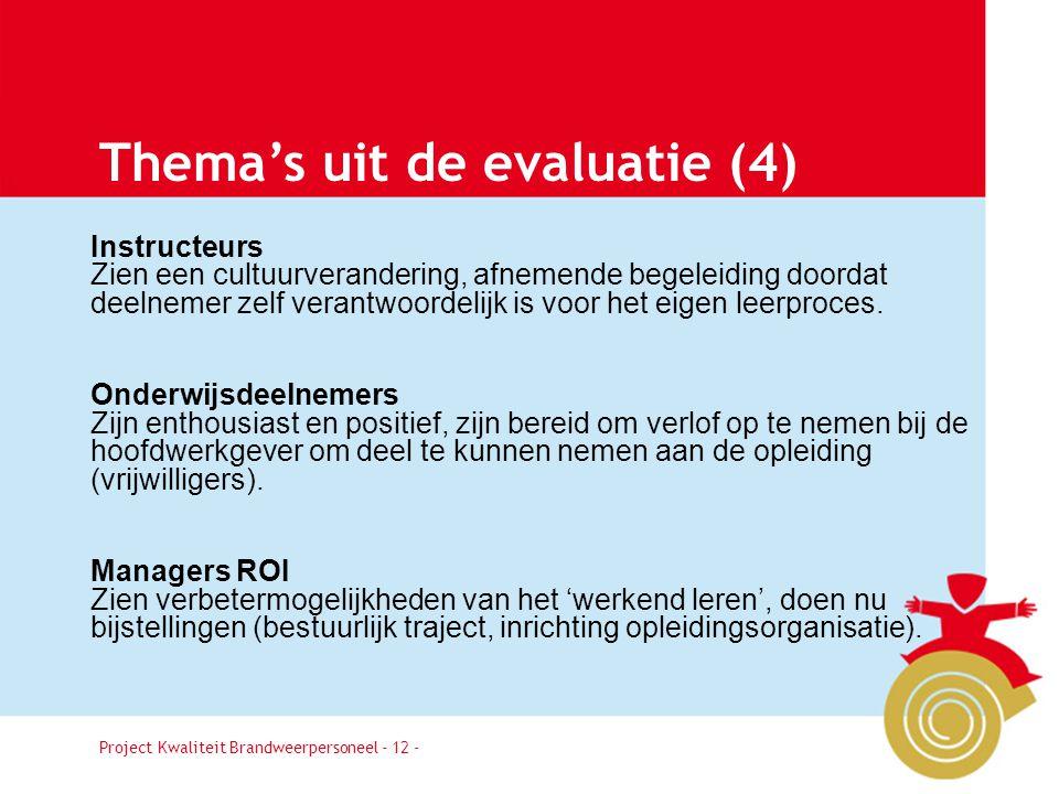 Project Kwaliteit Brandweerpersoneel Pagina 12 Thema's uit de evaluatie (4) Instructeurs Zien een cultuurverandering, afnemende begeleiding doordat deelnemer zelf verantwoordelijk is voor het eigen leerproces.