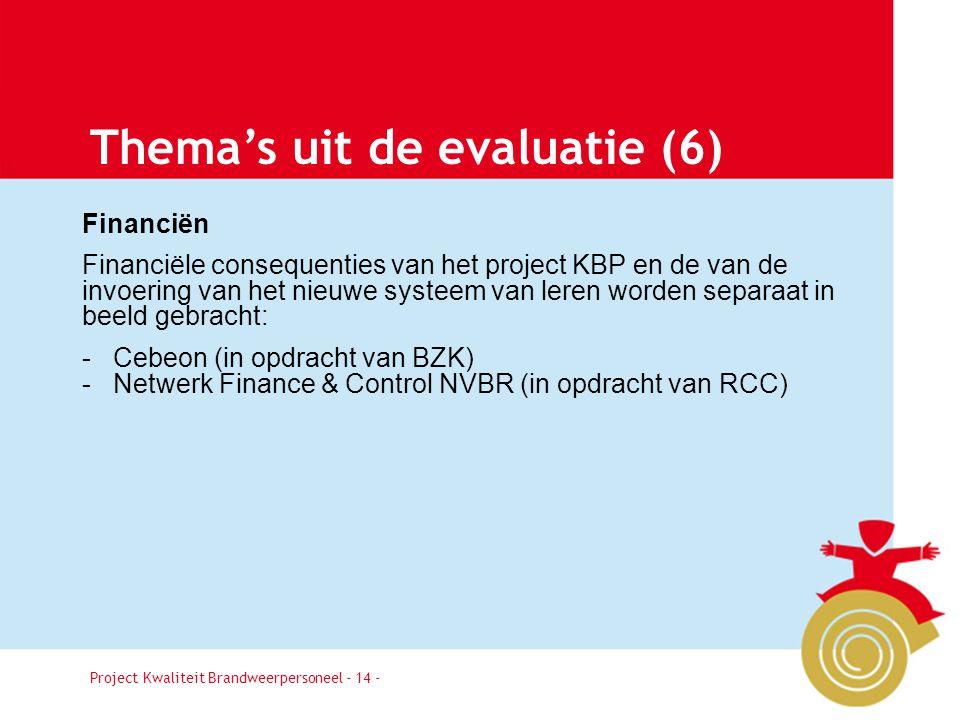 Project Kwaliteit Brandweerpersoneel Pagina 14 Thema's uit de evaluatie (6) Financiën Financiële consequenties van het project KBP en de van de invoering van het nieuwe systeem van leren worden separaat in beeld gebracht: - Cebeon (in opdracht van BZK) - Netwerk Finance & Control NVBR (in opdracht van RCC) Project Kwaliteit Brandweerpersoneel - 14 -