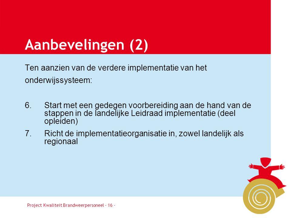 Project Kwaliteit Brandweerpersoneel Pagina 16 Aanbevelingen (2) Ten aanzien van de verdere implementatie van het onderwijssysteem: 6.Start met een gedegen voorbereiding aan de hand van de stappen in de landelijke Leidraad implementatie (deel opleiden) 7.Richt de implementatieorganisatie in, zowel landelijk als regionaal Project Kwaliteit Brandweerpersoneel - 16 -