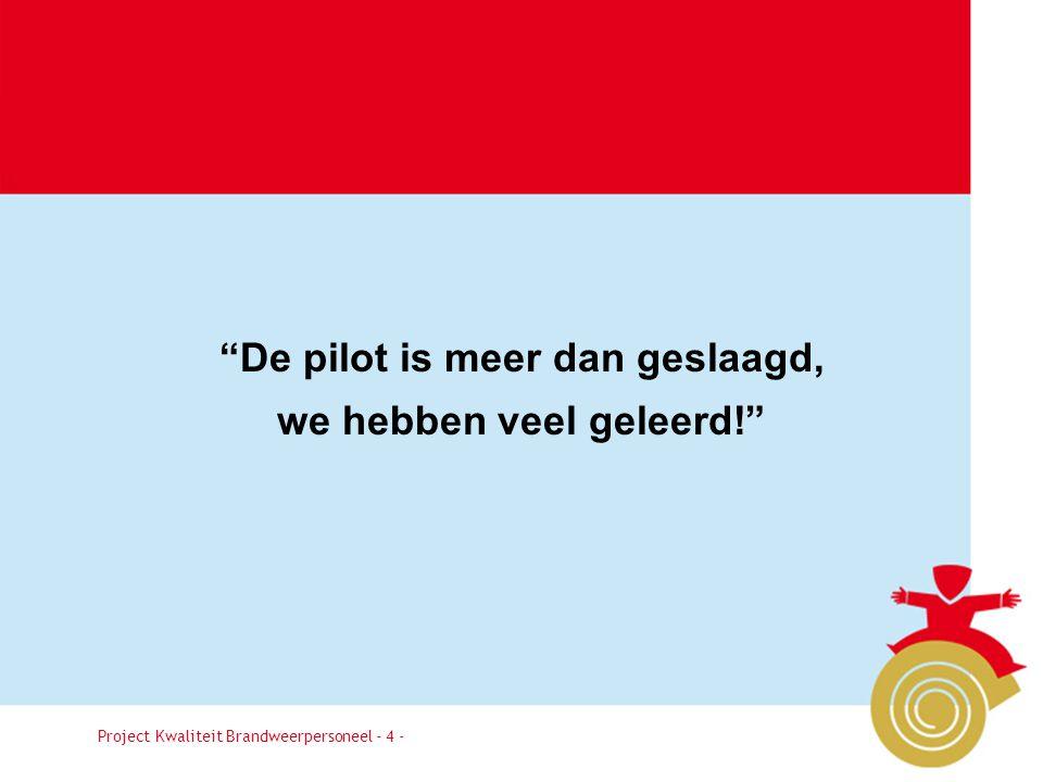 Project Kwaliteit Brandweerpersoneel Pagina 4 De pilot is meer dan geslaagd, we hebben veel geleerd! Project Kwaliteit Brandweerpersoneel - 4 -