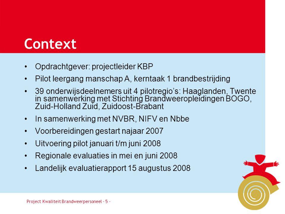 Project Kwaliteit Brandweerpersoneel Pagina 5 Context •Opdrachtgever: projectleider KBP •Pilot leergang manschap A, kerntaak 1 brandbestrijding •39 onderwijsdeelnemers uit 4 pilotregio's: Haaglanden, Twente in samenwerking met Stichting Brandweeropleidingen BOGO, Zuid-Holland Zuid, Zuidoost-Brabant •In samenwerking met NVBR, NIFV en Nbbe •Voorbereidingen gestart najaar 2007 •Uitvoering pilot januari t/m juni 2008 •Regionale evaluaties in mei en juni 2008 •Landelijk evaluatierapport 15 augustus 2008 Project Kwaliteit Brandweerpersoneel - 5 -