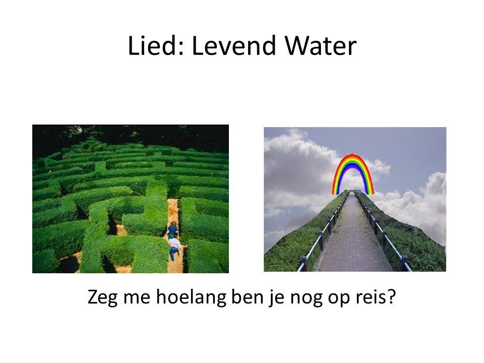 Lied: Levend Water Zeg me hoelang ben je nog op reis?