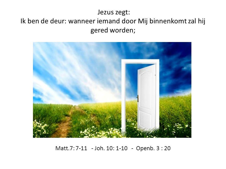 Jezus zegt: Ik ben de deur: wanneer iemand door Mij binnenkomt zal hij gered worden; Matt.7: 7-11 - Joh.