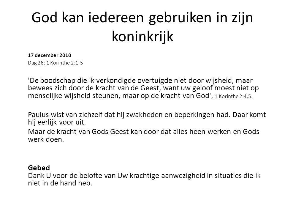 God kan iedereen gebruiken in zijn koninkrijk 17 december 2010 Dag 26: 1 Korinthe 2:1-5 De boodschap die ik verkondigde overtuigde niet door wijsheid, maar bewees zich door de kracht van de Geest, want uw geloof moest niet op menselijke wijsheid steunen, maar op de kracht van God , 1 Korinthe 2:4,5.