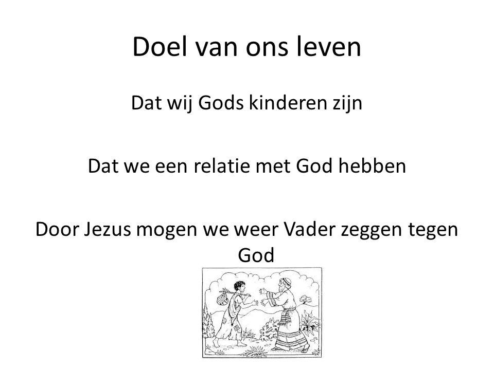 Doel van ons leven Dat wij Gods kinderen zijn Dat we een relatie met God hebben Door Jezus mogen we weer Vader zeggen tegen God