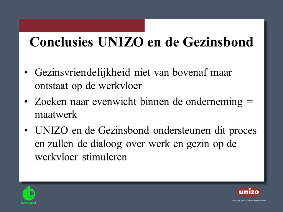 Conclusies UNIZO en de Gezinsbond •Gezinsvriendelijkheid niet van bovenaf maar ontstaat op de werkvloer •Zoeken naar evenwicht binnen de onderneming =