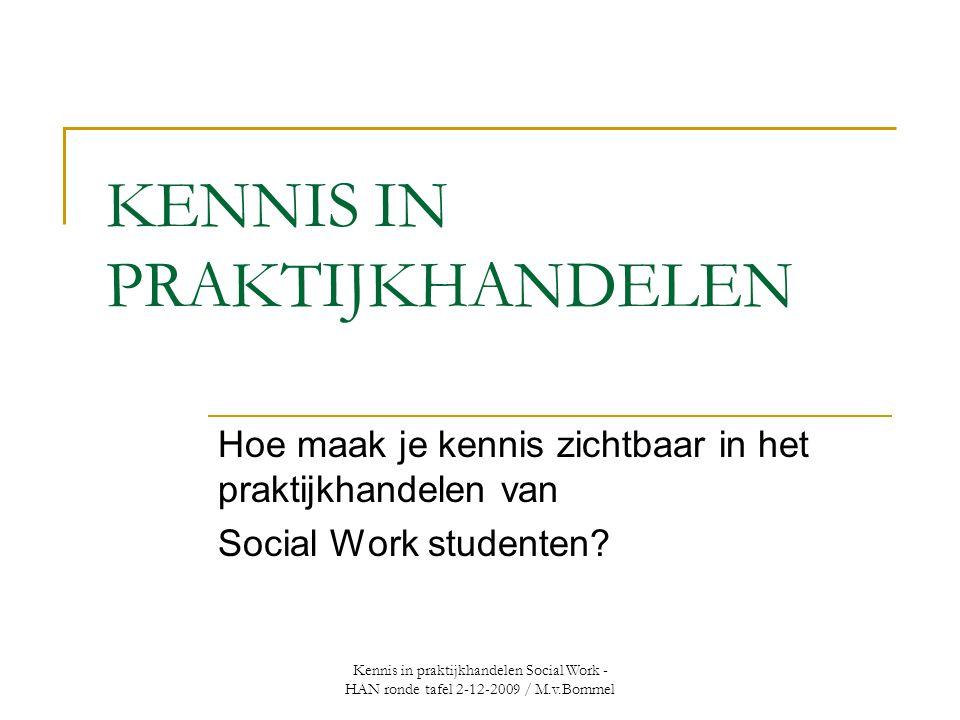 Kennis in praktijkhandelen Social Work - HAN ronde tafel 2-12-2009 / M.v.Bommel KENNIS IN PRAKTIJKHANDELEN Hoe maak je kennis zichtbaar in het praktijkhandelen van Social Work studenten?