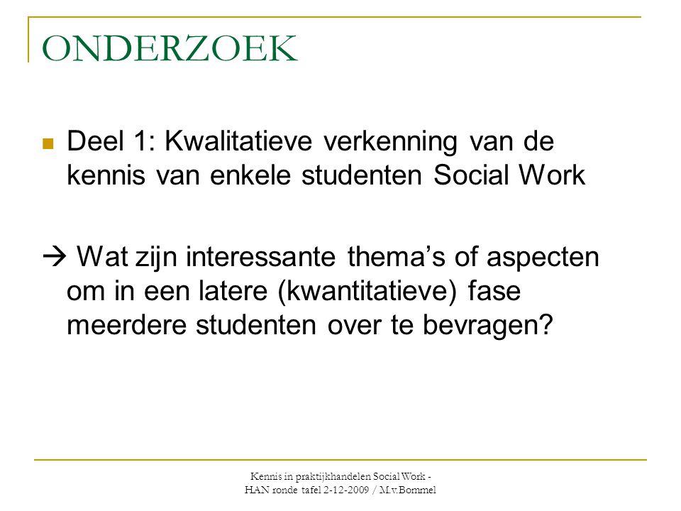Kennis in praktijkhandelen Social Work - HAN ronde tafel 2-12-2009 / M.v.Bommel ONDERZOEK  Deel 1: Kwalitatieve verkenning van de kennis van enkele studenten Social Work  Wat zijn interessante thema's of aspecten om in een latere (kwantitatieve) fase meerdere studenten over te bevragen?