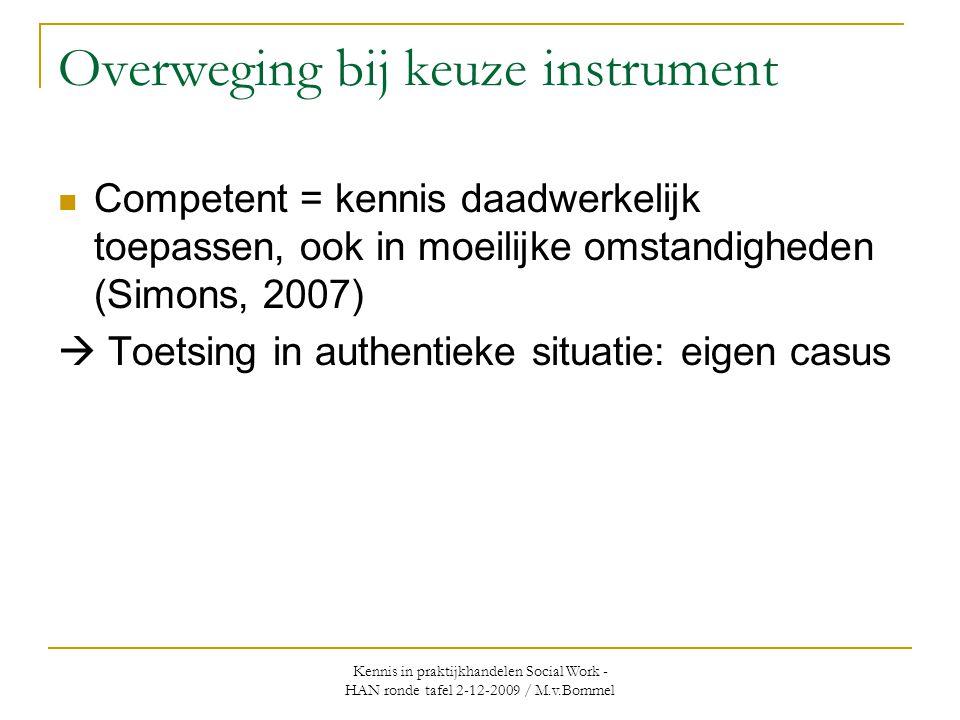 Kennis in praktijkhandelen Social Work - HAN ronde tafel 2-12-2009 / M.v.Bommel Overweging bij keuze instrument  Competent = kennis daadwerkelijk toepassen, ook in moeilijke omstandigheden (Simons, 2007)  Toetsing in authentieke situatie: eigen casus