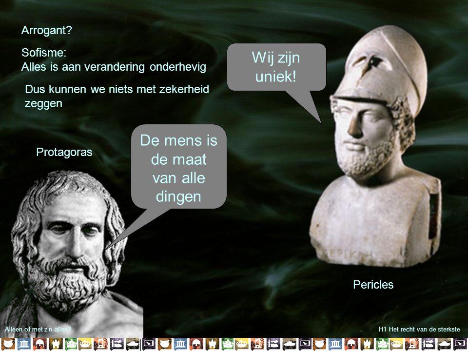 H1 Het recht van de sterkste Wij zijn uniek! Pericles Protagoras De mens is de maat van alle dingen Alleen of met z'n allen? Arrogant? Sofisme: Alles