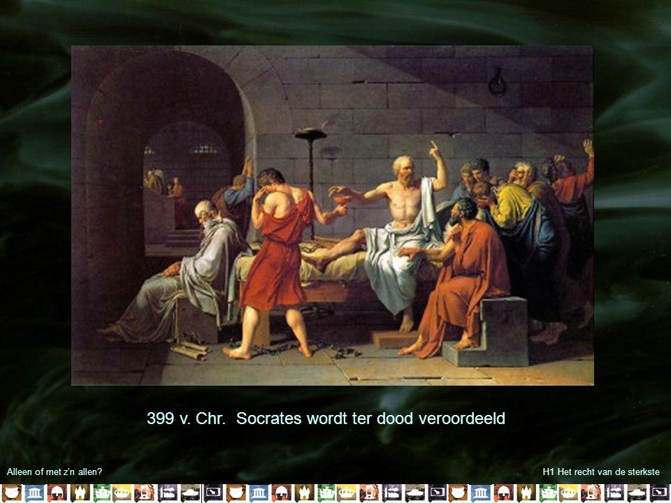 Alleen of met z'n allen?H1 Het recht van de sterkste 399 v. Chr. Socrates wordt ter dood veroordeeld