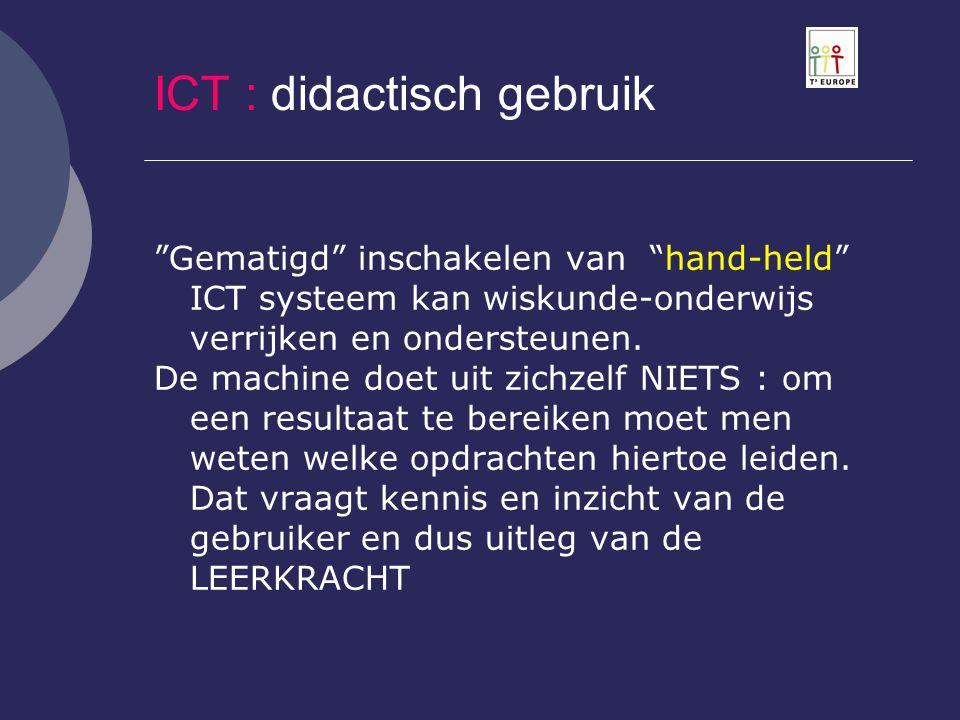 """ICT : didactisch gebruik """"Gematigd"""" inschakelen van """"hand-held"""" ICT systeem kan wiskunde-onderwijs verrijken en ondersteunen. De machine doet uit zich"""