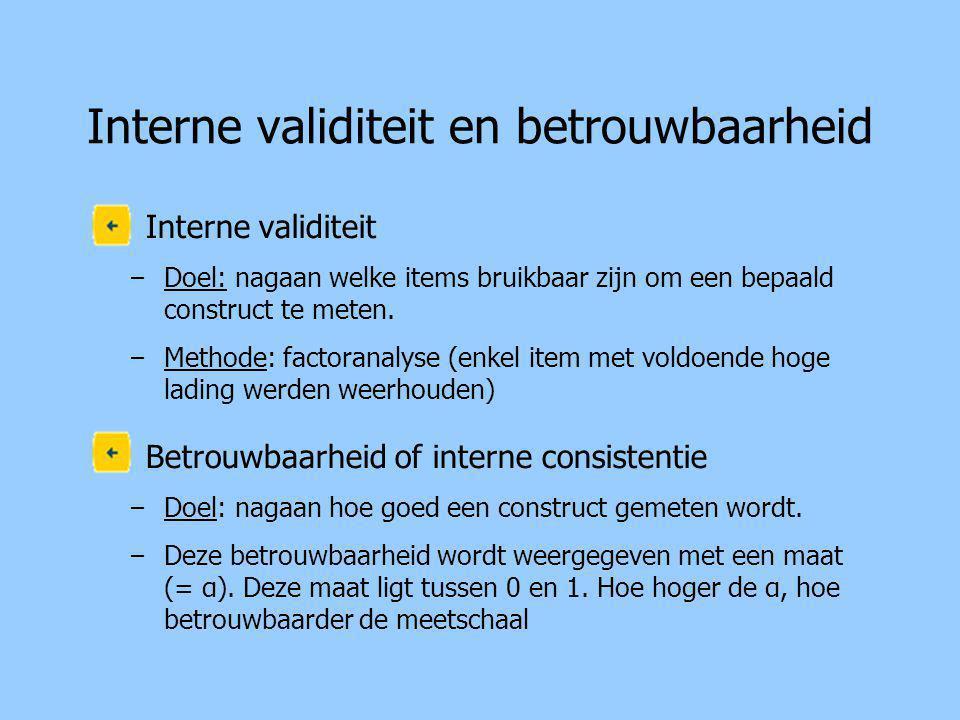 Interne validiteit en betrouwbaarheid Interne validiteit – Doel: nagaan welke items bruikbaar zijn om een bepaald construct te meten.