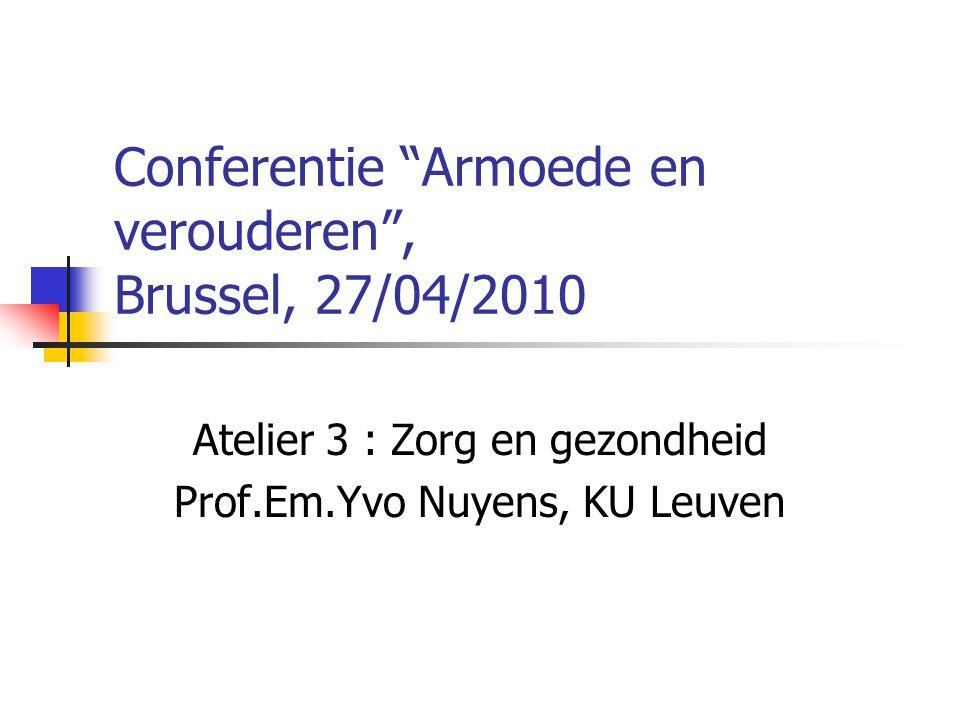 Conferentie Armoede en verouderen , Brussel, 27/04/2010 Atelier 3 : Zorg en gezondheid Prof.Em.Yvo Nuyens, KU Leuven