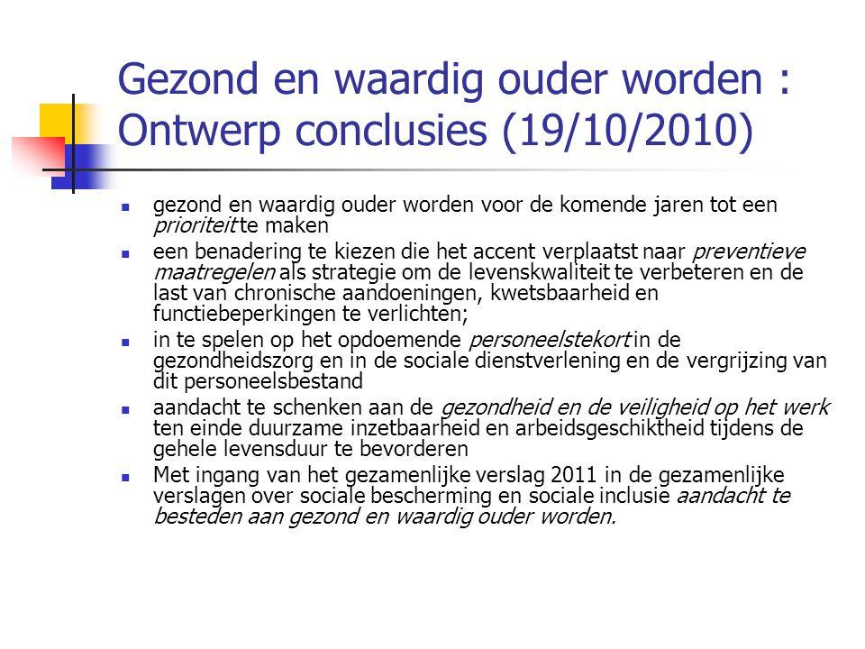 Gezond en waardig ouder worden : Ontwerp conclusies (19/10/2010)  gezond en waardig ouder worden voor de komende jaren tot een prioriteit te maken  een benadering te kiezen die het accent verplaatst naar preventieve maatregelen als strategie om de levenskwaliteit te verbeteren en de last van chronische aandoeningen, kwetsbaarheid en functiebeperkingen te verlichten;  in te spelen op het opdoemende personeelstekort in de gezondheidszorg en in de sociale dienstverlening en de vergrijzing van dit personeelsbestand  aandacht te schenken aan de gezondheid en de veiligheid op het werk ten einde duurzame inzetbaarheid en arbeidsgeschiktheid tijdens de gehele levensduur te bevorderen  Met ingang van het gezamenlijke verslag 2011 in de gezamenlijke verslagen over sociale bescherming en sociale inclusie aandacht te besteden aan gezond en waardig ouder worden.