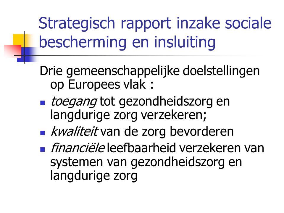 Strategisch rapport inzake sociale bescherming en insluiting Drie gemeenschappelijke doelstellingen op Europees vlak :  toegang tot gezondheidszorg en langdurige zorg verzekeren;  kwaliteit van de zorg bevorderen  financiële leefbaarheid verzekeren van systemen van gezondheidszorg en langdurige zorg