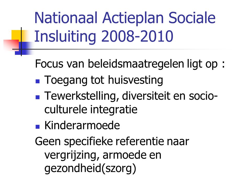 Nationaal Actieplan Sociale Insluiting 2008-2010 Focus van beleidsmaatregelen ligt op :  Toegang tot huisvesting  Tewerkstelling, diversiteit en soc