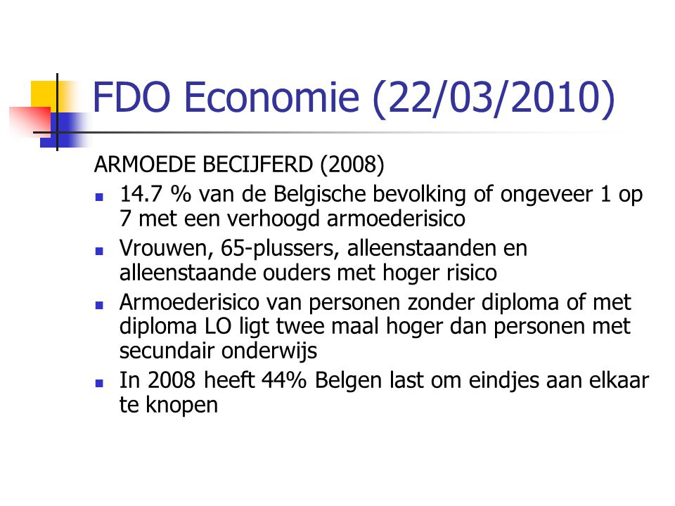 FDO Economie (22/03/2010) ARMOEDE BECIJFERD (2008)  14.7 % van de Belgische bevolking of ongeveer 1 op 7 met een verhoogd armoederisico  Vrouwen, 65-plussers, alleenstaanden en alleenstaande ouders met hoger risico  Armoederisico van personen zonder diploma of met diploma LO ligt twee maal hoger dan personen met secundair onderwijs  In 2008 heeft 44% Belgen last om eindjes aan elkaar te knopen