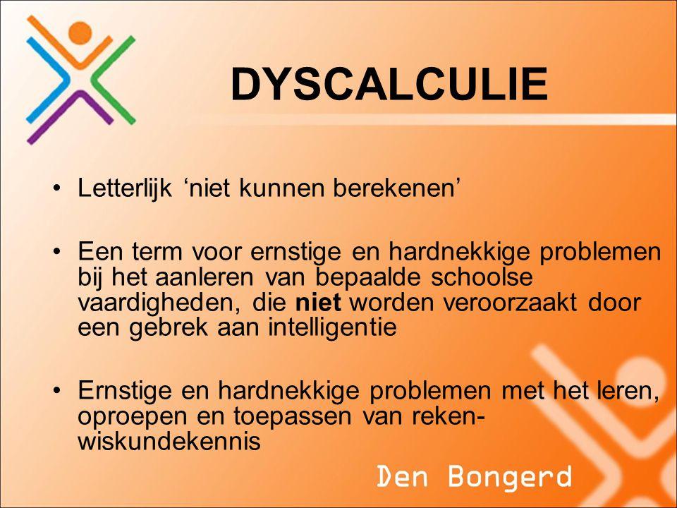 DYSCALCULIE •Letterlijk 'niet kunnen berekenen' •Een term voor ernstige en hardnekkige problemen bij het aanleren van bepaalde schoolse vaardigheden, die niet worden veroorzaakt door een gebrek aan intelligentie •Ernstige en hardnekkige problemen met het leren, oproepen en toepassen van reken- wiskundekennis