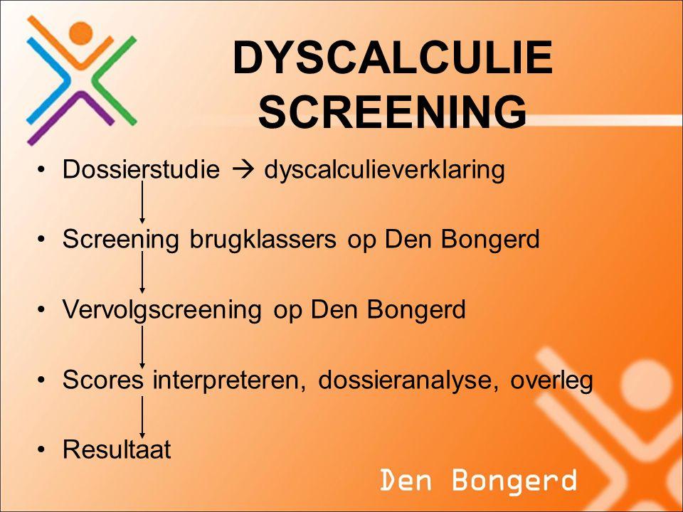 DYSCALCULIE SCREENING •Dossierstudie  dyscalculieverklaring •Screening brugklassers op Den Bongerd •Vervolgscreening op Den Bongerd •Scores interpret