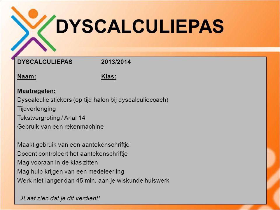 DYSCALCULIEPAS DYSCALCULIEPAS 2013/2014 Naam:Klas: Maatregelen: Dyscalculie stickers (op tijd halen bij dyscalculiecoach) Tijdverlenging Tekstvergroting / Arial 14 Gebruik van een rekenmachine Maakt gebruik van een aantekenschriftje Docent controleert het aantekenschriftje Mag vooraan in de klas zitten Mag hulp krijgen van een medeleerling Werk niet langer dan 45 min.