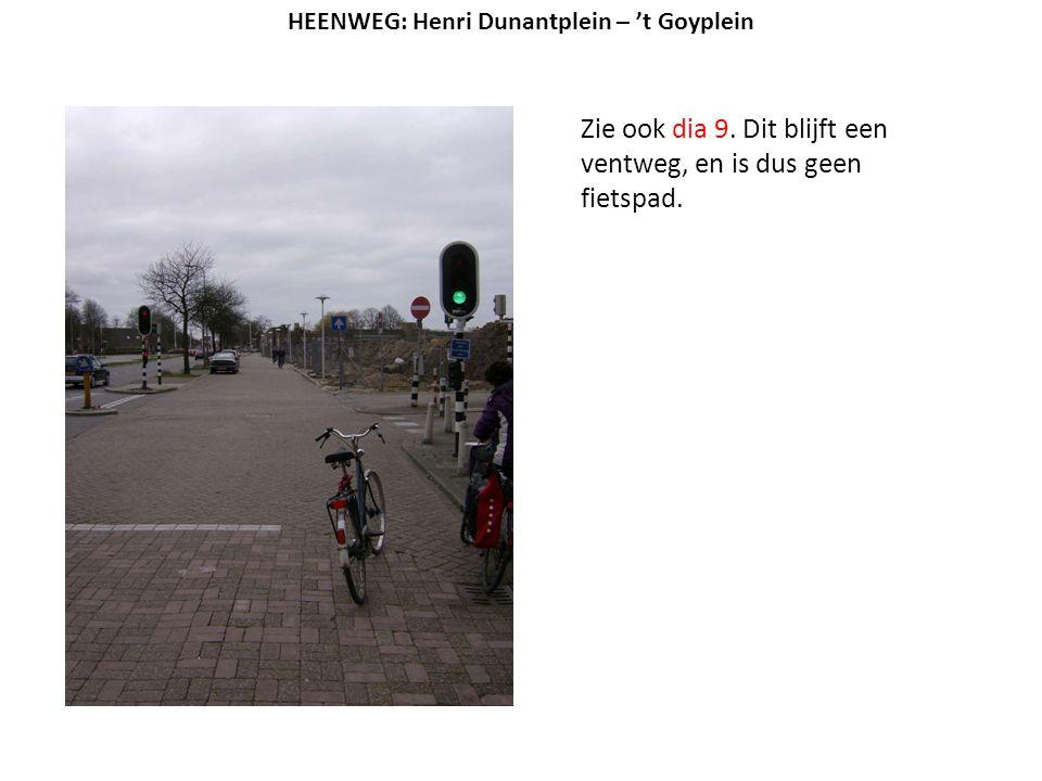 Zie ook dia 9. Dit blijft een ventweg, en is dus geen fietspad. HEENWEG: Henri Dunantplein – 't Goyplein