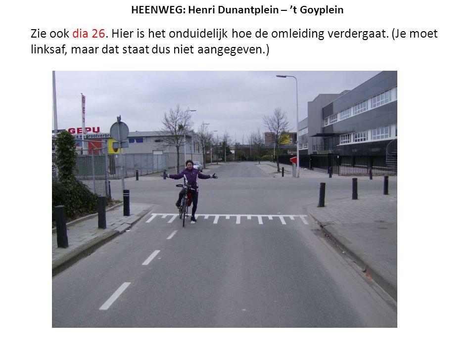 Zie ook dia 26. Hier is het onduidelijk hoe de omleiding verdergaat. (Je moet linksaf, maar dat staat dus niet aangegeven.) HEENWEG: Henri Dunantplein