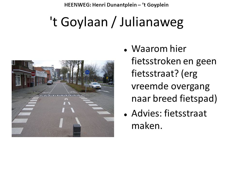 't Goylaan / Julianaweg  Waarom hier fietsstroken en geen fietsstraat? (erg vreemde overgang naar breed fietspad)  Advies: fietsstraat maken. HEENWE