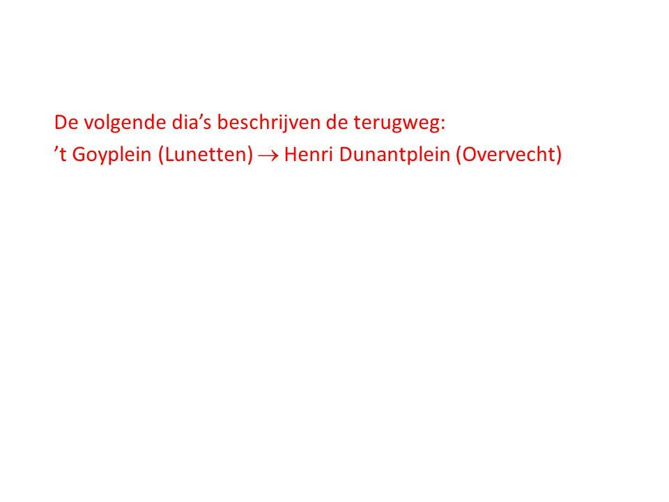 De volgende dia's beschrijven de terugweg: 't Goyplein (Lunetten)  Henri Dunantplein (Overvecht)