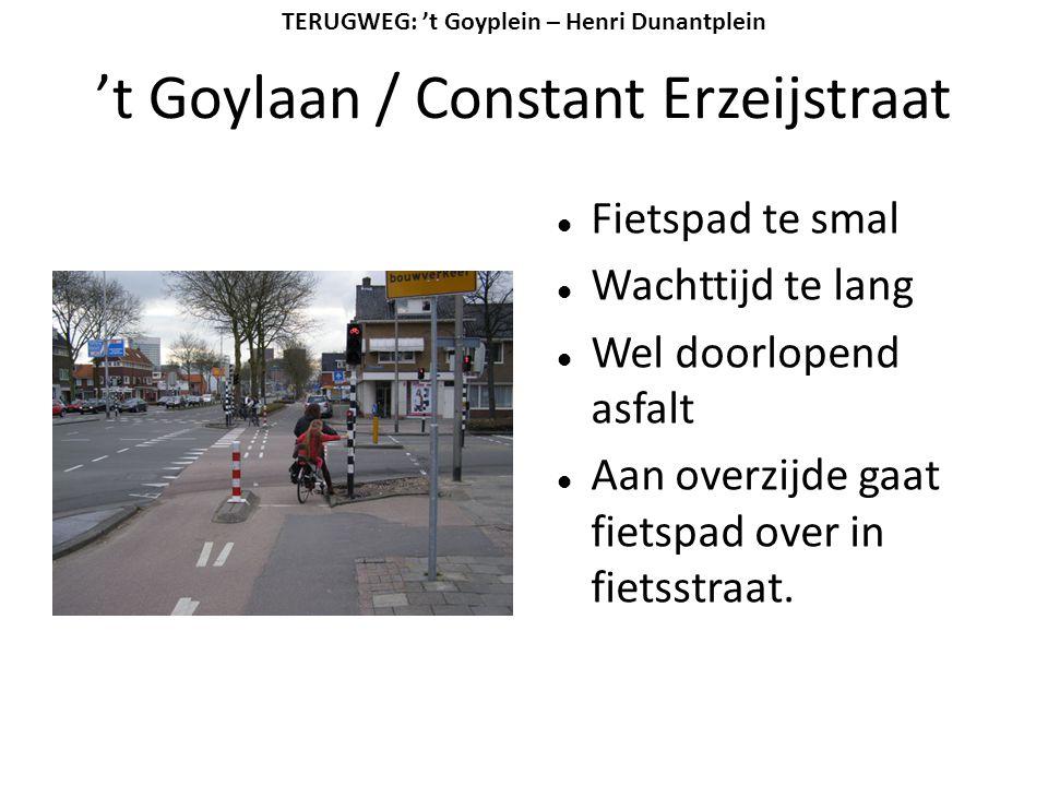 't Goylaan / Constant Erzeijstraat  Fietspad te smal  Wachttijd te lang  Wel doorlopend asfalt  Aan overzijde gaat fietspad over in fietsstraat. T