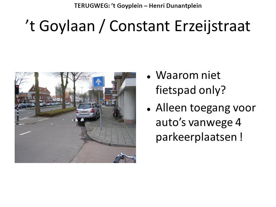 't Goylaan / Constant Erzeijstraat  Waarom niet fietspad only?  Alleen toegang voor auto's vanwege 4 parkeerplaatsen ! TERUGWEG: 't Goyplein – Henri