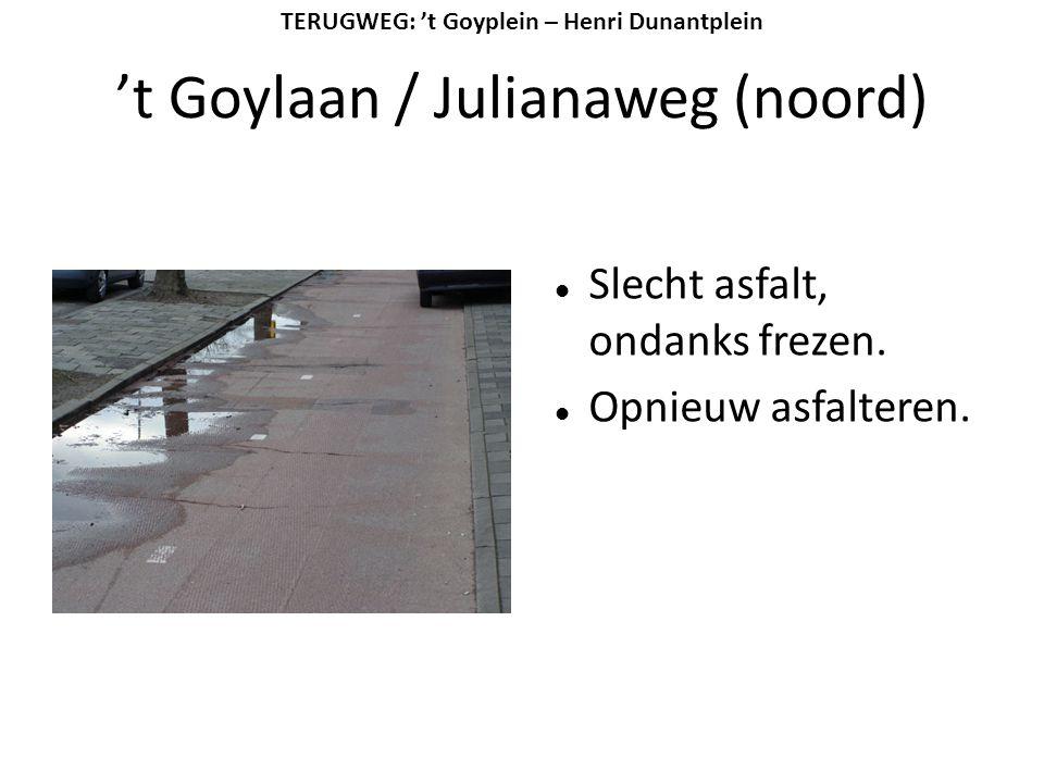 't Goylaan / Julianaweg (noord)  Slecht asfalt, ondanks frezen.  Opnieuw asfalteren. TERUGWEG: 't Goyplein – Henri Dunantplein