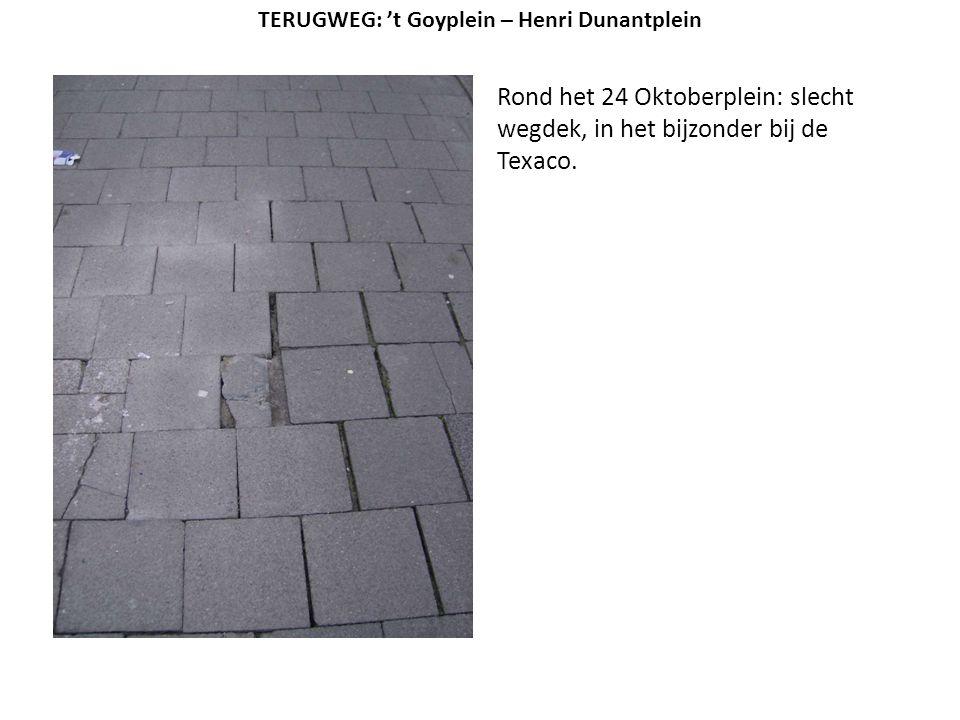 Rond het 24 Oktoberplein: slecht wegdek, in het bijzonder bij de Texaco. TERUGWEG: 't Goyplein – Henri Dunantplein
