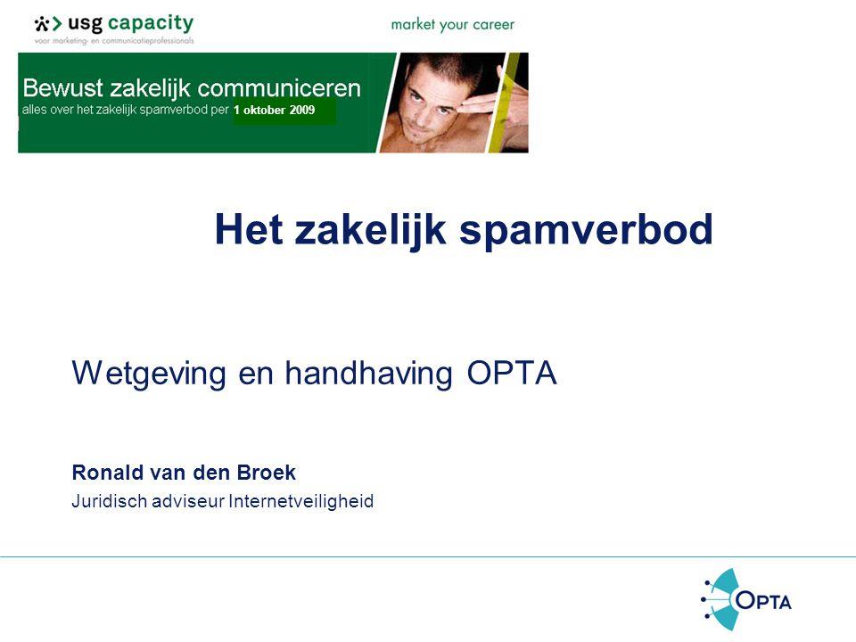 Het zakelijk spamverbod Wetgeving en handhaving OPTA Ronald van den Broek Juridisch adviseur Internetveiligheid 1 oktober 2009