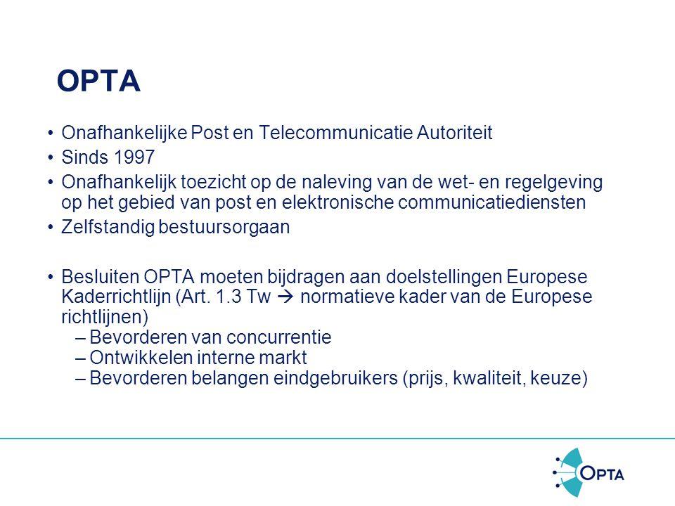 OPTA •Onafhankelijke Post en Telecommunicatie Autoriteit •Sinds 1997 •Onafhankelijk toezicht op de naleving van de wet- en regelgeving op het gebied van post en elektronische communicatiediensten •Zelfstandig bestuursorgaan •Besluiten OPTA moeten bijdragen aan doelstellingen Europese Kaderrichtlijn (Art.