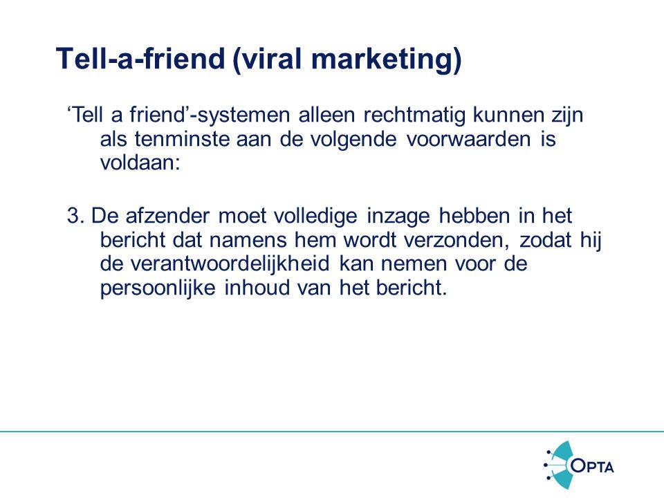 Tell-a-friend (viral marketing) 'Tell a friend'-systemen alleen rechtmatig kunnen zijn als tenminste aan de volgende voorwaarden is voldaan: 2. Voor d