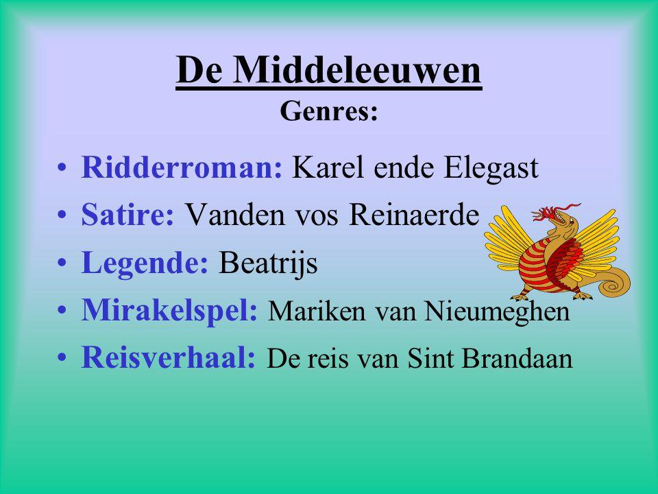 De Middeleeuwen Genres: •Ridderroman: Karel ende Elegast •Satire: Vanden vos Reinaerde •Legende: Beatrijs •Mirakelspel: Mariken van Nieumeghen •Reisverhaal: De reis van Sint Brandaan