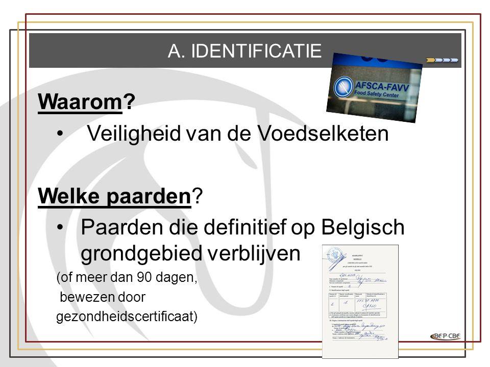 A. IDENTIFICATIE Waarom? •Veiligheid van de Voedselketen Welke paarden? •Paarden die definitief op Belgisch grondgebied verblijven (of meer dan 90 dag