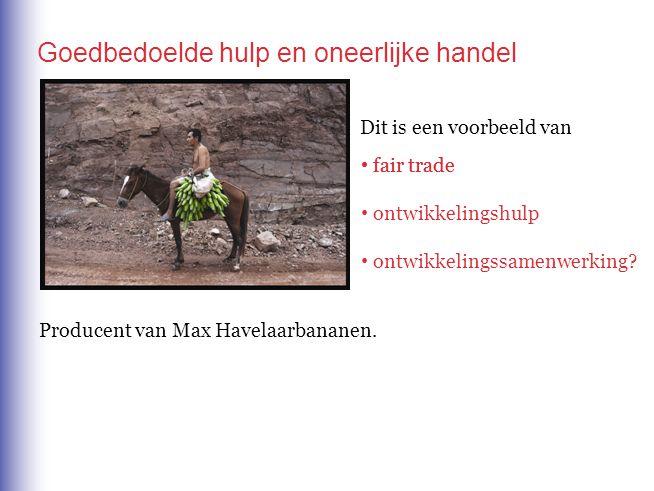 Goedbedoelde hulp en oneerlijke handel Dit is een voorbeeld van • fair trade • ontwikkelingshulp • ontwikkelingssamenwerking? • fair trade Producent v