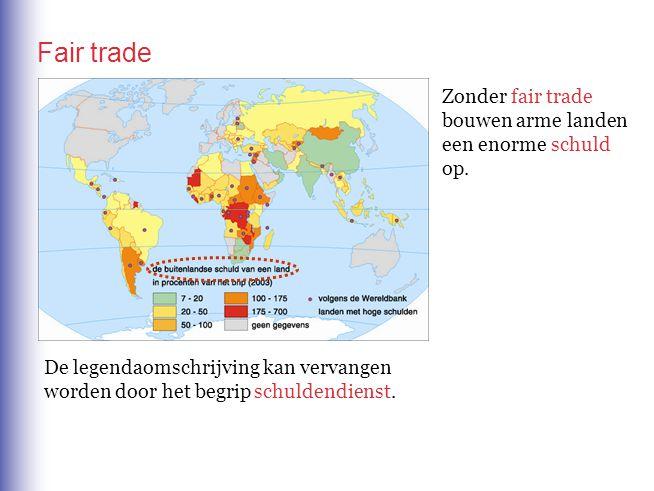 Fair trade Zonder fair trade bouwen arme landen een enorme op. schuld De legendaomschrijving kan vervangen worden door het begrip schuldendienst.