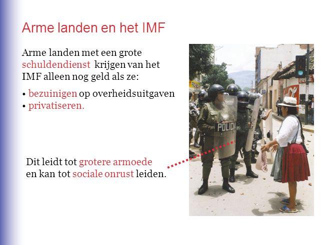 Arme landen en het IMF Arme landen met een grote schuldendienst krijgen van het IMF alleen nog geld als ze: • bezuinigen op overheidsuitgaven • privat
