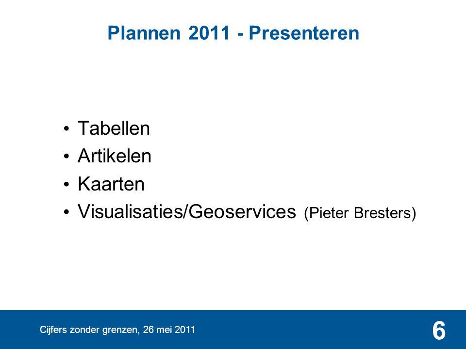 Cijfers zonder grenzen, 26 mei 2011 6 Plannen 2011 - Presenteren • Tabellen • Artikelen • Kaarten • Visualisaties/Geoservices (Pieter Bresters)
