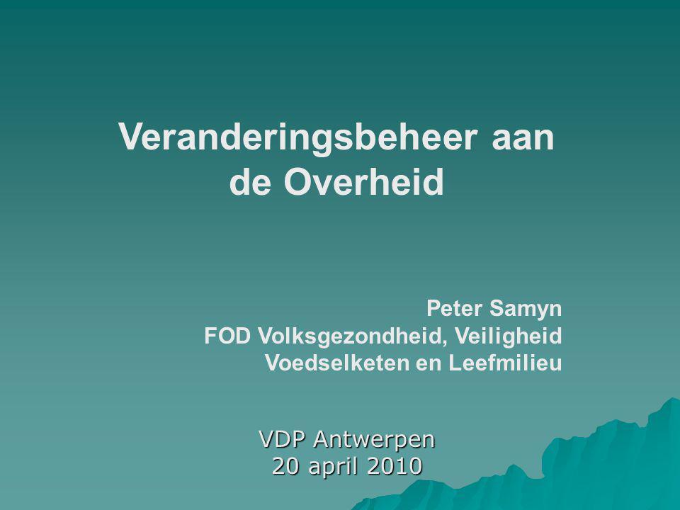 VDP Antwerpen 20 april 2010 Veranderingsbeheer aan de Overheid Peter Samyn FOD Volksgezondheid, Veiligheid Voedselketen en Leefmilieu