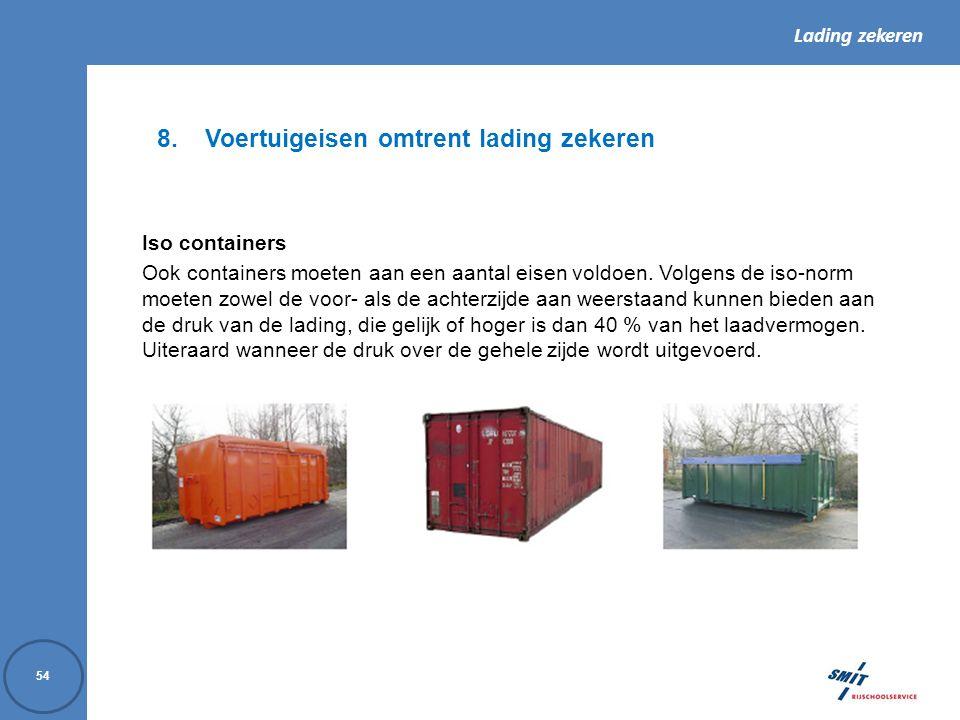 Lading zekeren 54 8.Voertuigeisen omtrent lading zekeren Iso containers Ook containers moeten aan een aantal eisen voldoen. Volgens de iso-norm moeten